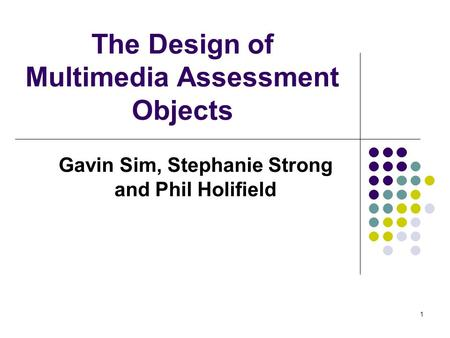 1 The Design of Multimedia Assessment Objects Gavin Sim, Stephanie Strong and Phil Holifield.