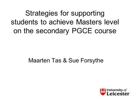 Strategies for supporting students to achieve Masters level on the secondary PGCE course Maarten Tas & Sue Forsythe.