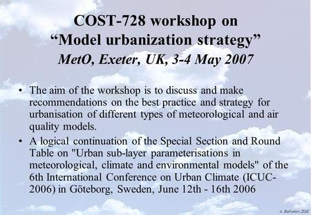 "A. Baklanov, DMI COST-728 workshop on ""Model urbanization strategy"" MetO, Exeter, UK, 3-4 May 2007 The aim of the workshop is to discuss and make recommendations."