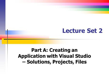 Lecture Set 2 Part A: Creating an Application with Visual Studio – Solutions, Projects, Files.