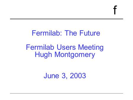 F Fermilab: The Future Fermilab Users Meeting Hugh Montgomery June 3, 2003.