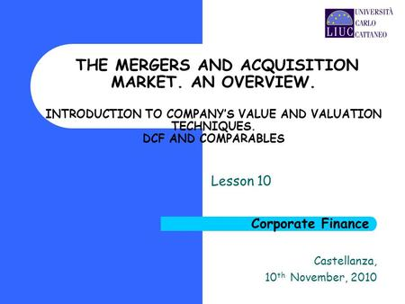 Castellanza, 10 th November, 2010 THE MERGERS AND ACQUISITION MARKET. AN OVERVIEW. INTRODUCTION TO COMPANY'S VALUE AND VALUATION TECHNIQUES. DCF AND COMPARABLES.