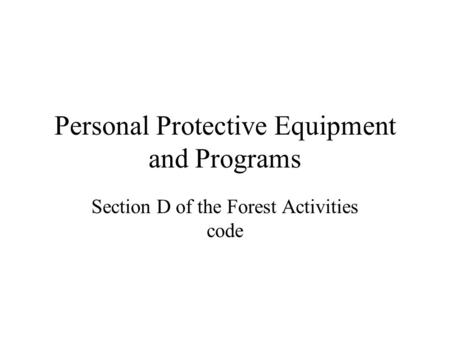 Personal Protective Equipment and Programs Section D of the Forest Activities code.