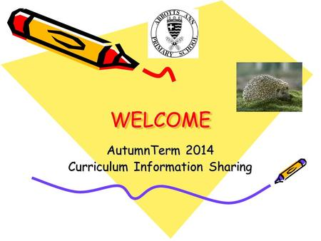 WELCOMEWELCOME AutumnTerm 2014 Curriculum Information Sharing.