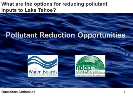 1 Questions Addressed What are the options for reducing pollutant inputs to Lake Tahoe? Pollutant Reduction Opportunities.