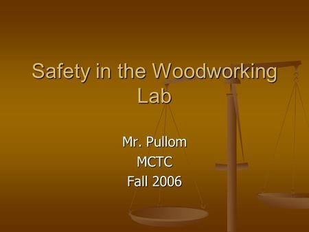 Safety in the Woodworking Lab Mr. Pullom MCTC Fall 2006.