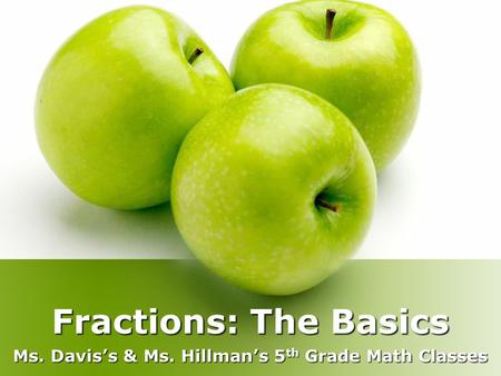 Fractions: The Basics Ms. Davis's & Ms. Hillman's 5 th Grade Math Classes.