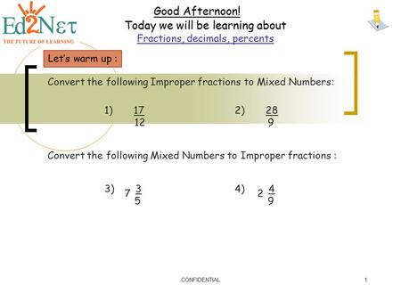 CONFIDENTIAL1 Good Afternoon! Today we will be learning about Fractions, decimals, percents Let's warm up : Convert the following Improper fractions to.