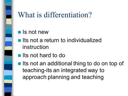 What is differentiation? Is not new Its not a return to individualized instruction Its not hard to do Its not an additional thing to do on top of teaching-its.