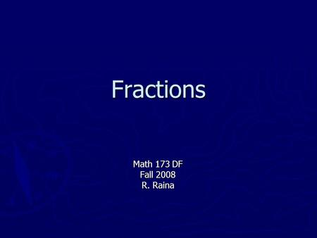Fractions Math 173 DF Fall 2008 R. Raina. Overview ► Fraction Basics ► Types of Fractions ► Simplifying Fractions ► Multiplying and Dividing ► Adding.