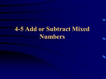 4-5 Add or Subtract Mixed Numbers. Add Mixed Numbers To add mixed numbers: o First add the fractions o You may need to rename the fractions so that they.