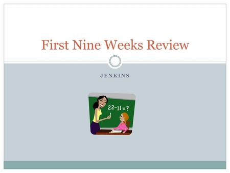 JENKINS First Nine Weeks Review. Place Value Reasons why place value is so important…  Place value helps us to line up numbers properly so that we are.