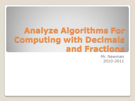Analyze Algorithms For Computing with Decimals and Fractions Mr. Newman 2010-2011.