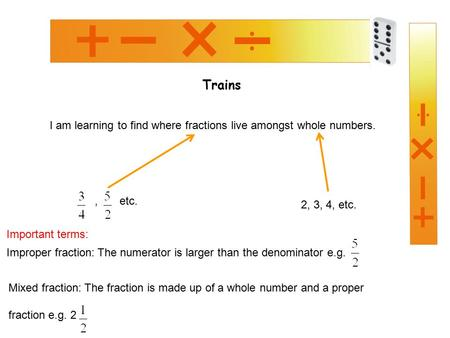 Trains I am learning to find where fractions live amongst whole numbers., etc. 2, 3, 4, etc. Improper fraction: The numerator is larger than the denominator.