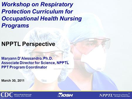 1 Workshop on Respiratory Protection Curriculum for Occupational Health Nursing Programs NPPTL Perspective Maryann D'Alessandro, Ph.D. Associate Director.