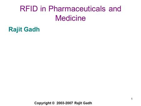 Copyright © 2003-2007 Rajit Gadh 1 RFID in Pharmaceuticals and Medicine Rajit Gadh.