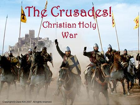 The Crusades! Christian Holy War Copyright © Clara Kim 2007. All rights reserved.