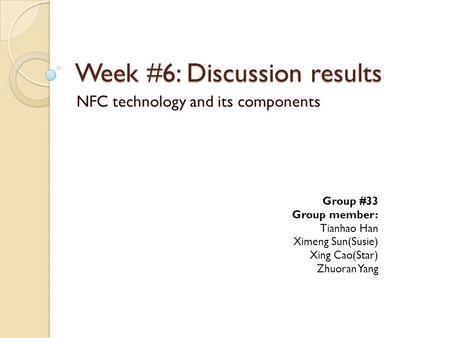 Week #6: Discussion results NFC technology and its components Group #33 Group member: Tianhao Han Ximeng Sun(Susie) Xing Cao(Star) Zhuoran Yang.