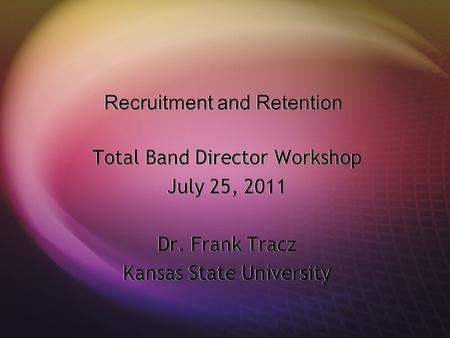 Recruitment and Retention Total Band Director Workshop July 25, 2011 Dr. Frank Tracz Kansas State University Total Band Director Workshop July 25, 2011.