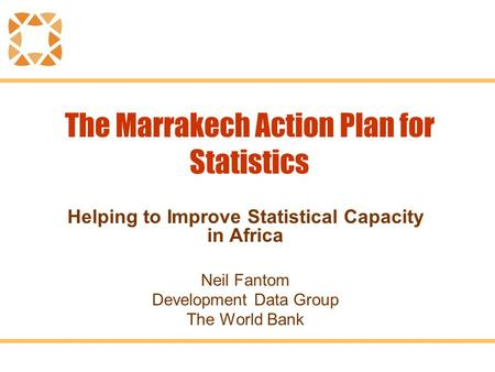 The Marrakech Action Plan for Statistics Helping to Improve Statistical Capacity in Africa Neil Fantom Development Data Group The World Bank.