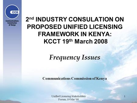 1 2 nd INDUSTRY CONSULATION ON PROPOSED UNIFIED LICENSING FRAMEWORK IN KENYA: KCCT 19 th March 2008 Frequency Issues Communications Commission of Kenya.