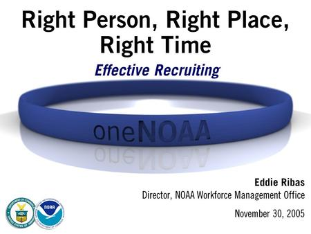 Right Person, Right Place, Right Time Eddie Ribas Director, NOAA Workforce Management Office November 30, 2005 Effective Recruiting.