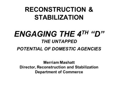 "RECONSTRUCTION & STABILIZATION ENGAGING THE 4 TH ""D"" THE UNTAPPED POTENTIAL OF DOMESTIC AGENCIES Merriam Mashatt Director, Reconstruction and Stabilization."