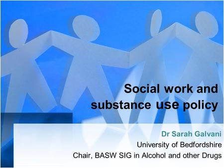 Social work and substance use policy Dr Sarah Galvani University of Bedfordshire Chair, BASW SIG in Alcohol and other Drugs.