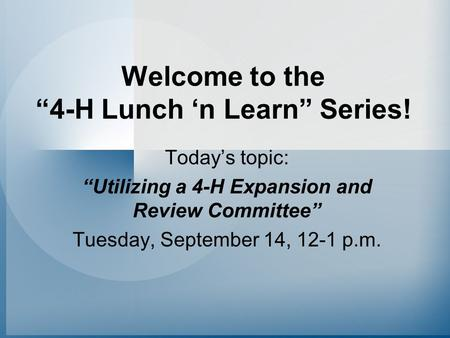"Welcome to the ""4-H Lunch 'n Learn"" Series! Today's topic: ""Utilizing a 4-H Expansion and Review Committee"" Tuesday, September 14, 12-1 p.m."