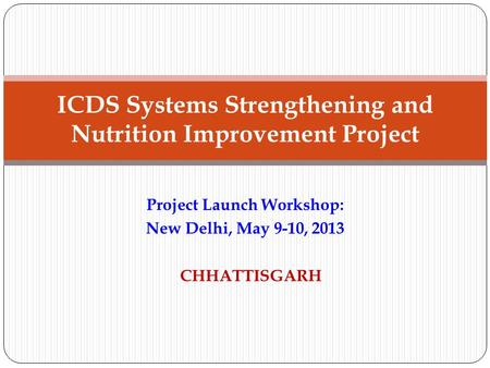 Project Launch Workshop: New Delhi, May 9-10, 2013 CHHATTISGARH ICDS Systems Strengthening and Nutrition Improvement Project.