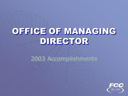 OFFICE OF MANAGING DIRECTOR 2003 Accomplishments 2003 Accomplishments.