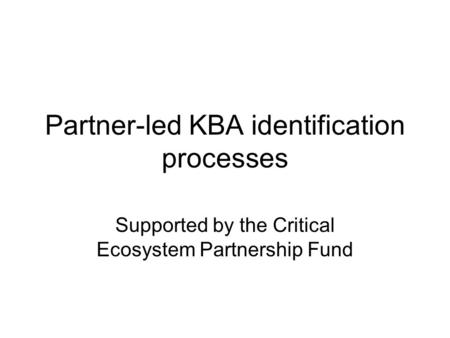 Partner-led KBA identification processes Supported by the Critical Ecosystem Partnership Fund.