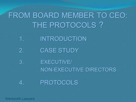 FROM BOARD MEMBER TO CEO: THE PROTOCOLS ? 1. INTRODUCTION 2. CASE STUDY 3. EXECUTIVE/ NON-EXECUTIVE DIRECTORS 4. PROTOCOLS Wentworth Lawyers.