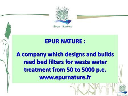 EPUR NATURE : A company which designs and builds reed bed filters for waste water treatment from 50 to 5000 p.e. www.epurnature.fr.
