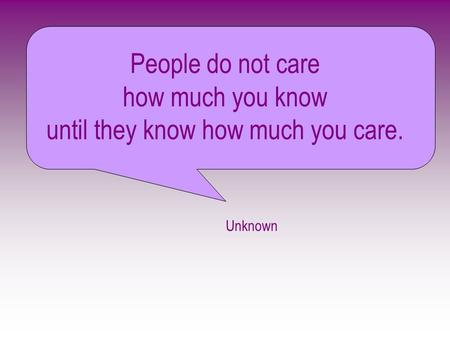 People do not care how much you know until they know how much you care. Unknown.