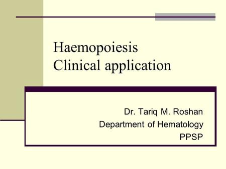 Haemopoiesis Clinical application Dr. Tariq M. Roshan Department of Hematology PPSP.