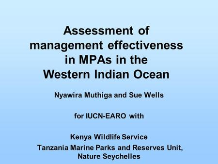 Assessment of management effectiveness in MPAs in the Western Indian Ocean Nyawira Muthiga and Sue Wells for IUCN-EARO with Kenya Wildlife Service Tanzania.