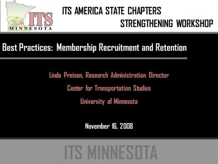 ITS MINNESOTA Best Practices: Membership Recruitment and Retention Linda Preisen, Research Administration Director Center for Transportation Studies University.