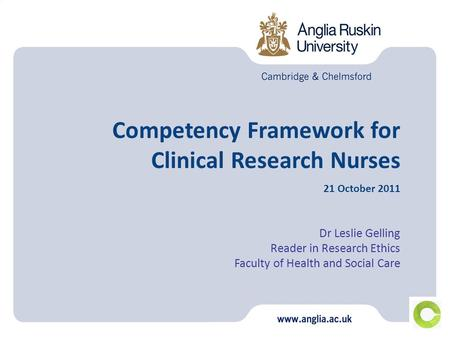 Competency Framework for Clinical Research Nurses 21 October 2011 Dr Leslie Gelling Reader in Research Ethics Faculty of Health and Social Care.