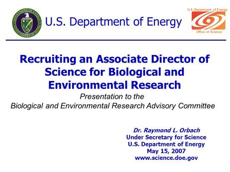 Recruiting an Associate Director of Science for Biological and Environmental Research Dr. Raymond L. Orbach Under Secretary for Science U.S. Department.