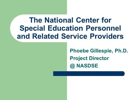 The National Center for Special Education Personnel and Related Service Providers Phoebe Gillespie, Ph.D. Project NASDSE.