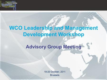 Copyright © 2011– World Customs Organization Copyright © WCO-OMD 2011 WCO Leadership and Management Development Workshop Advisory Group Meeting 19-20 October,