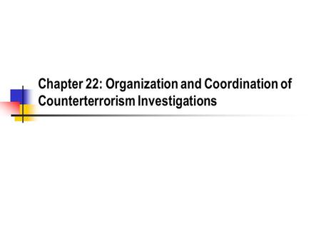 Chapter 22: Organization and Coordination of Counterterrorism Investigations.