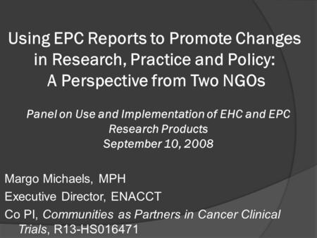 Margo Michaels, MPH Executive Director, ENACCT Co PI, Communities as Partners in Cancer Clinical Trials, R13-HS016471 Panel on Use and Implementation of.