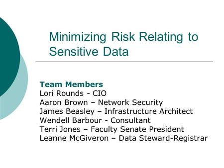Minimizing Risk Relating to Sensitive Data Team Members Lori Rounds - CIO Aaron Brown – Network Security James Beasley – Infrastructure Architect Wendell.