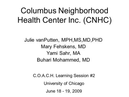 Columbus Neighborhood Health Center Inc. (CNHC) Julie vanPutten, MPH,MS,MD,PHD Mary Fehskens, MD Yami Sahr, MA Buhari Mohammed, MD C.O.A.C.H. Learning.