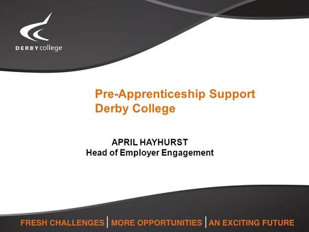Pre-Apprenticeship Support Derby College APRIL HAYHURST Head of Employer Engagement.