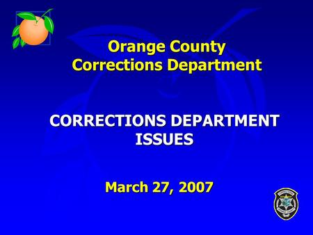 Orange County Corrections Department CORRECTIONS DEPARTMENT ISSUES March 27, 2007.