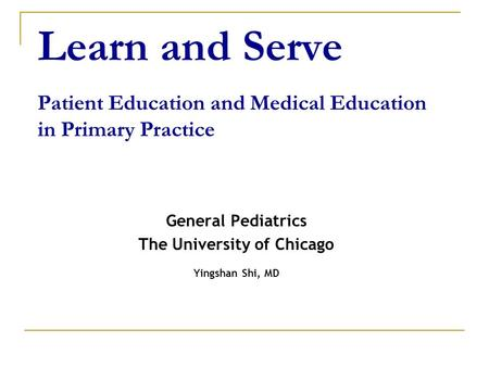 Learn and Serve Patient Education and Medical Education in Primary Practice General Pediatrics The University of Chicago Yingshan Shi, MD.