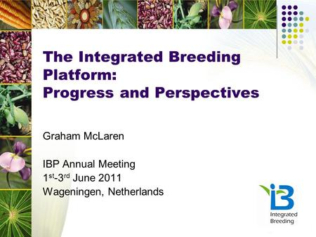 The Integrated Breeding Platform: Progress and Perspectives Graham McLaren IBP Annual Meeting 1 st -3 rd June 2011 Wageningen, Netherlands.